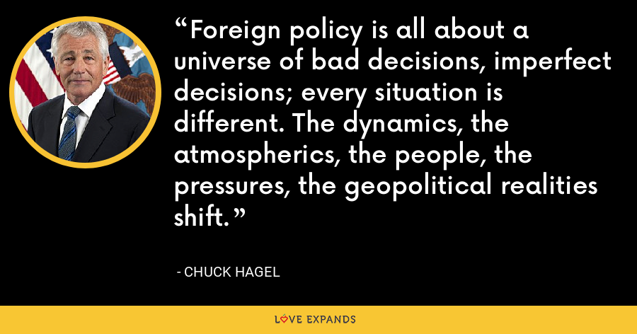Foreign policy is all about a universe of bad decisions, imperfect decisions; every situation is different. The dynamics, the atmospherics, the people, the pressures, the geopolitical realities shift. - Chuck Hagel