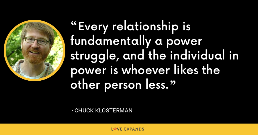 Every relationship is fundamentally a power struggle, and the individual in power is whoever likes the other person less. - Chuck Klosterman