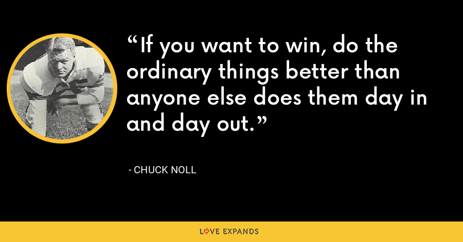 If you want to win, do the ordinary things better than anyone else does them day in and day out. - Chuck Noll