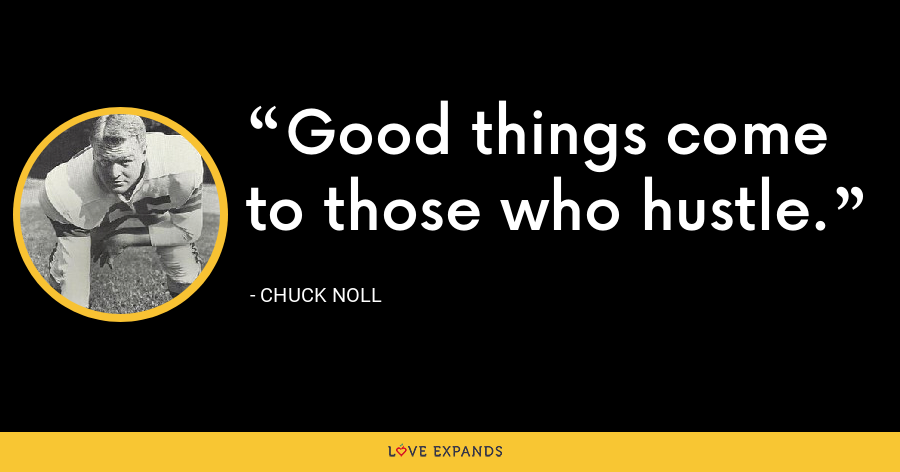 Good things come to those who hustle. - Chuck Noll