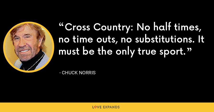 Cross Country: No half times, no time outs, no substitutions. It must be the only true sport. - Chuck Norris