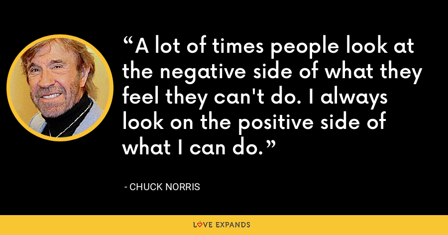 A lot of times people look at the negative side of what they feel they can't do. I always look on the positive side of what I can do. - Chuck Norris