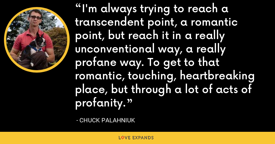 I'm always trying to reach a transcendent point, a romantic point, but reach it in a really unconventional way, a really profane way. To get to that romantic, touching, heartbreaking place, but through a lot of acts of profanity. - Chuck Palahniuk