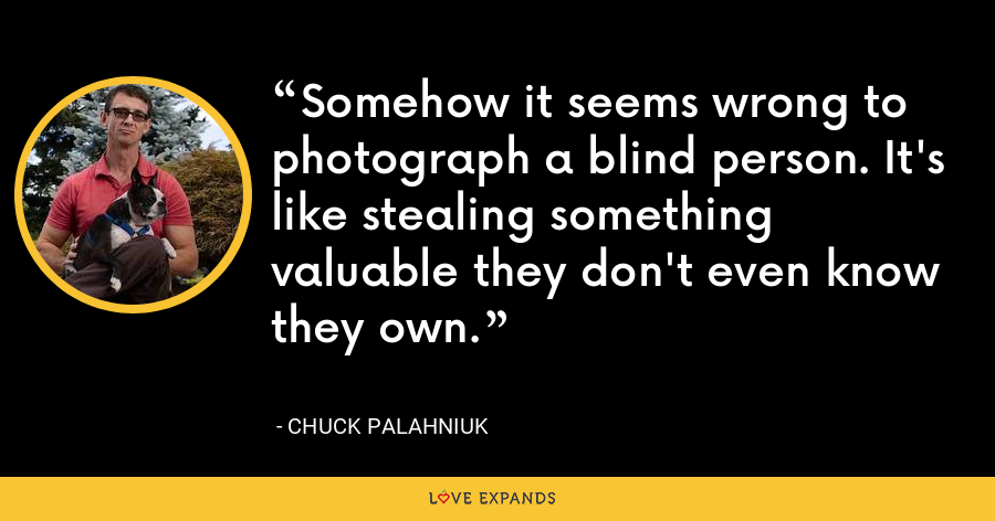 Somehow it seems wrong to photograph a blind person. It's like stealing something valuable they don't even know they own. - Chuck Palahniuk