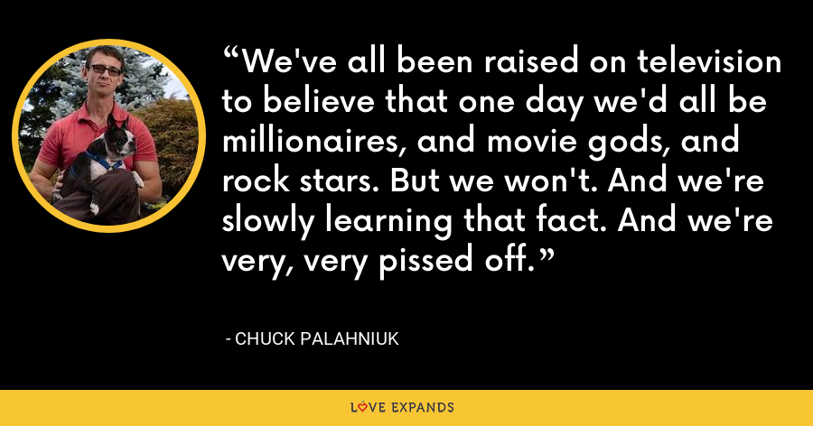 We've all been raised on television to believe that one day we'd all be millionaires, and movie gods, and rock stars. But we won't. And we're slowly learning that fact. And we're very, very pissed off. - Chuck Palahniuk