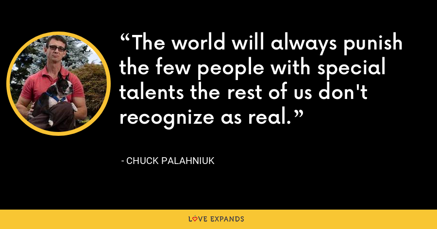 The world will always punish the few people with special talents the rest of us don't recognize as real. - Chuck Palahniuk