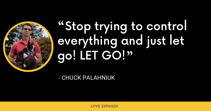 Stop trying to control everything and just let go! LET GO! - Chuck Palahniuk