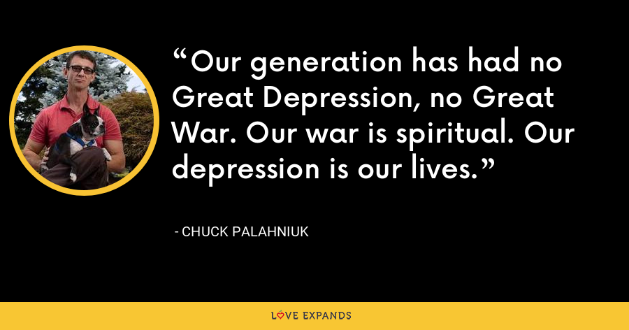 Our generation has had no Great Depression, no Great War. Our war is spiritual. Our depression is our lives. - Chuck Palahniuk