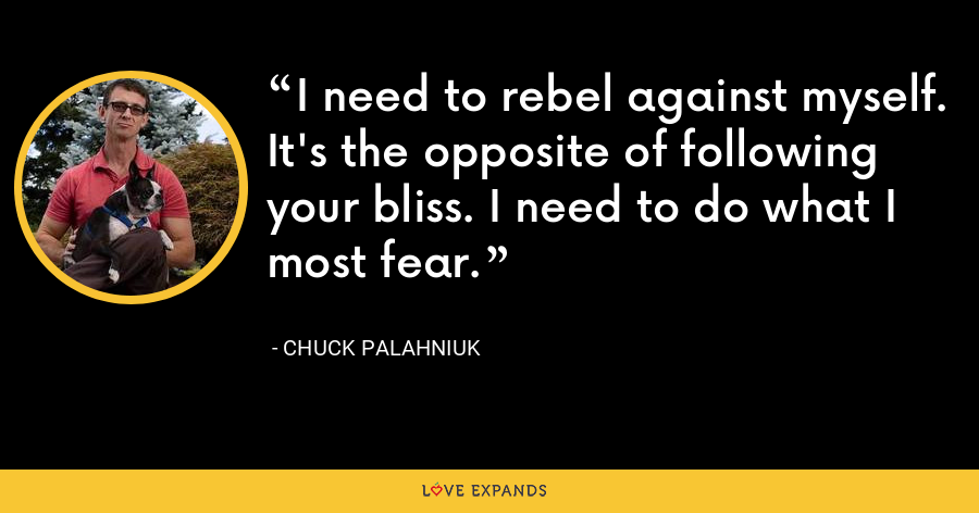 I need to rebel against myself. It's the opposite of following your bliss. I need to do what I most fear. - Chuck Palahniuk