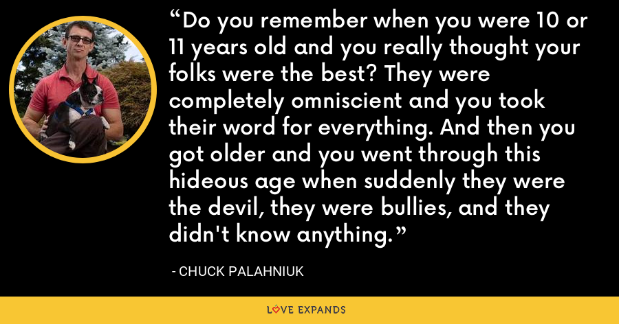 Do you remember when you were 10 or 11 years old and you really thought your folks were the best? They were completely omniscient and you took their word for everything. And then you got older and you went through this hideous age when suddenly they were the devil, they were bullies, and they didn't know anything. - Chuck Palahniuk