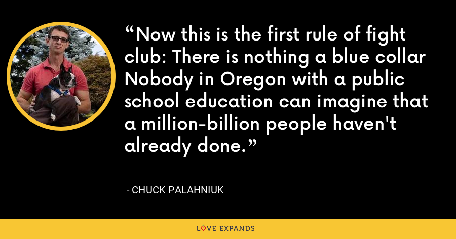 Now this is the first rule of fight club: There is nothing a blue collar Nobody in Oregon with a public school education can imagine that a million-billion people haven't already done. - Chuck Palahniuk