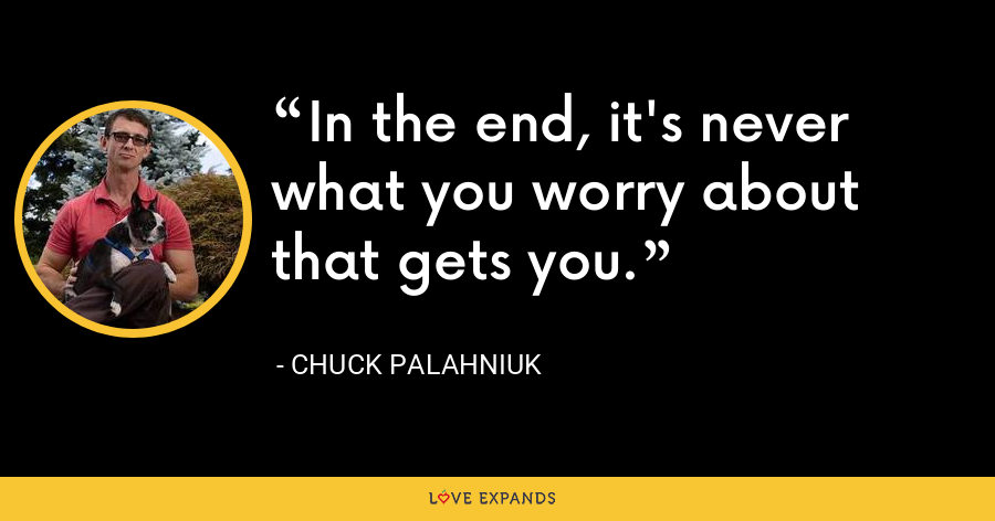 In the end, it's never what you worry about that gets you. - Chuck Palahniuk