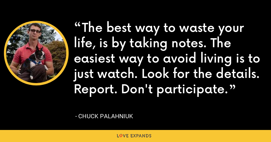 The best way to waste your life, is by taking notes. The easiest way to avoid living is to just watch. Look for the details. Report. Don't participate. - Chuck Palahniuk