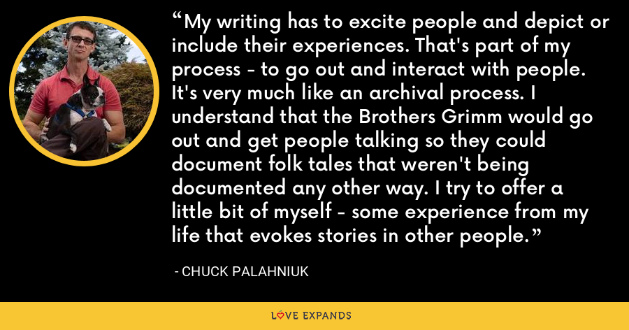 My writing has to excite people and depict or include their experiences. That's part of my process - to go out and interact with people. It's very much like an archival process. I understand that the Brothers Grimm would go out and get people talking so they could document folk tales that weren't being documented any other way. I try to offer a little bit of myself - some experience from my life that evokes stories in other people. - Chuck Palahniuk