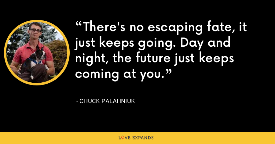 There's no escaping fate, it just keeps going. Day and night, the future just keeps coming at you. - Chuck Palahniuk