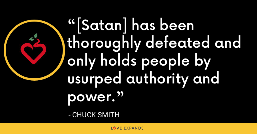 [Satan] has been thoroughly defeated and only holds people by usurped authority and power. - Chuck Smith
