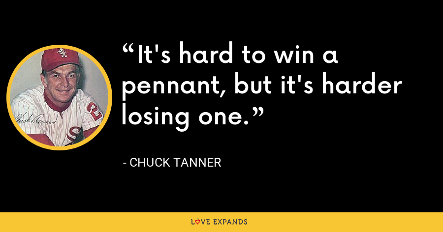It's hard to win a pennant, but it's harder losing one. - Chuck Tanner