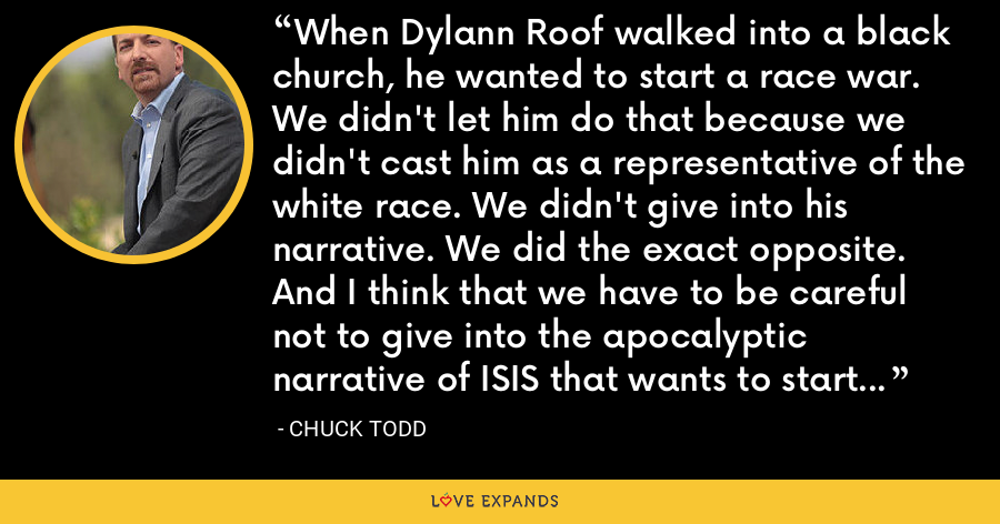 When Dylann Roof walked into a black church, he wanted to start a race war. We didn't let him do that because we didn't cast him as a representative of the white race. We didn't give into his narrative. We did the exact opposite. And I think that we have to be careful not to give into the apocalyptic narrative of ISIS that wants to start a war between Muslims and everybody else. - Chuck Todd