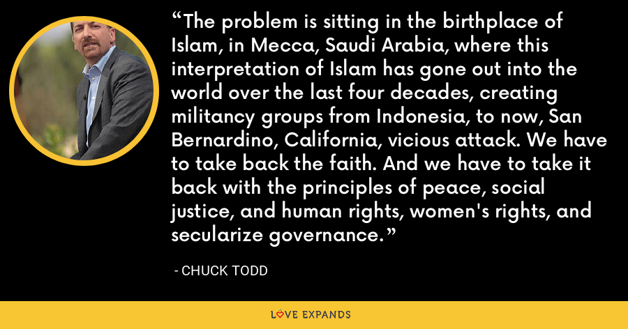 The problem is sitting in the birthplace of Islam, in Mecca, Saudi Arabia, where this interpretation of Islam has gone out into the world over the last four decades, creating militancy groups from Indonesia, to now, San Bernardino, California, vicious attack. We have to take back the faith. And we have to take it back with the principles of peace, social justice, and human rights, women's rights, and secularize governance. - Chuck Todd