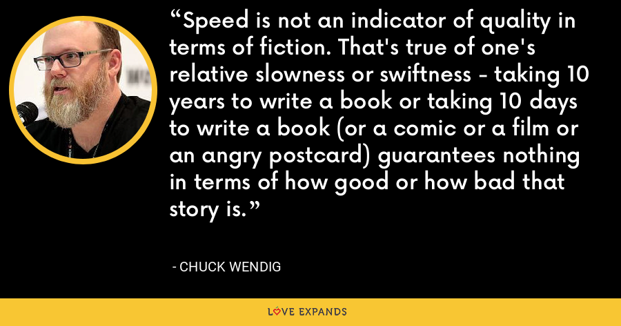 Speed is not an indicator of quality in terms of fiction. That's true of one's relative slowness or swiftness - taking 10 years to write a book or taking 10 days to write a book (or a comic or a film or an angry postcard) guarantees nothing in terms of how good or how bad that story is. - Chuck Wendig