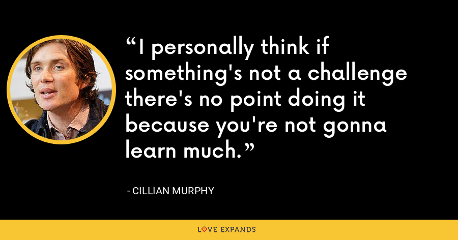 I personally think if something's not a challenge there's no point doing it because you're not gonna learn much. - Cillian Murphy