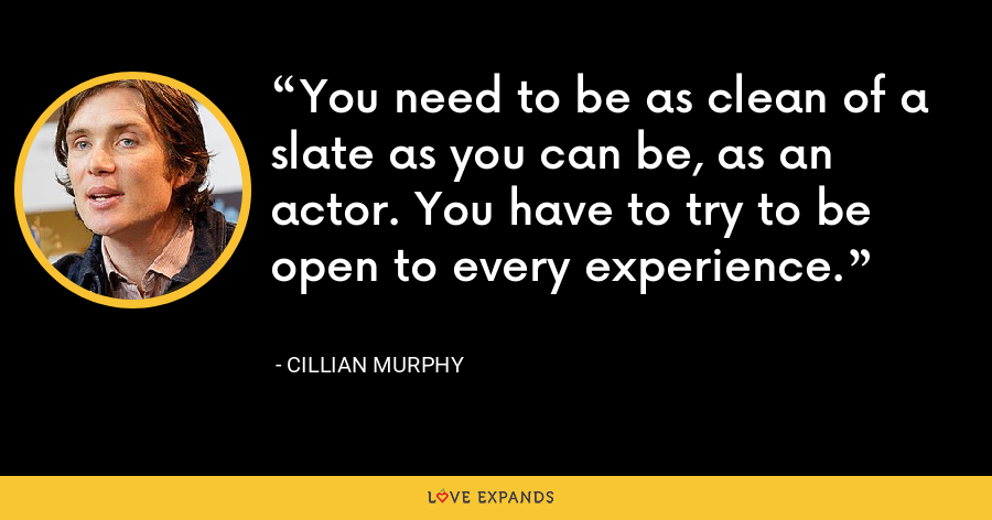 You need to be as clean of a slate as you can be, as an actor. You have to try to be open to every experience. - Cillian Murphy