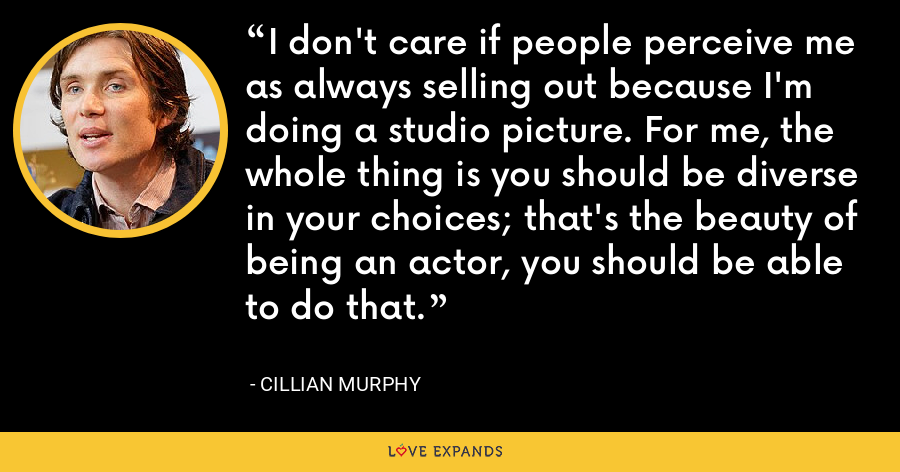 I don't care if people perceive me as always selling out because I'm doing a studio picture. For me, the whole thing is you should be diverse in your choices; that's the beauty of being an actor, you should be able to do that. - Cillian Murphy
