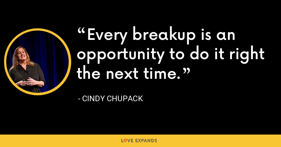 Every breakup is an opportunity to do it right the next time. - Cindy Chupack