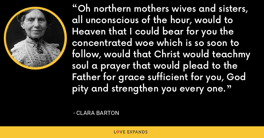 Oh northern mothers wives and sisters, all unconscious of the hour, would to Heaven that I could bear for you the concentrated woe which is so soon to follow, would that Christ would teachmy soul a prayer that would plead to the Father for grace sufficient for you, God pity and strengthen you every one. - Clara Barton