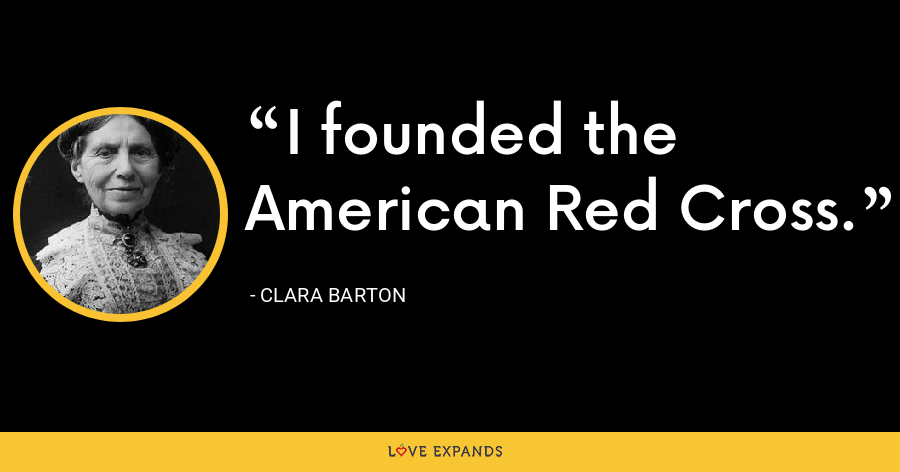 I founded the American Red Cross. - Clara Barton