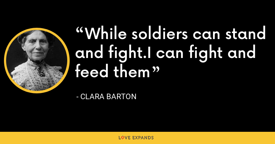 While soldiers can stand and fight.I can fight and feed them - Clara Barton