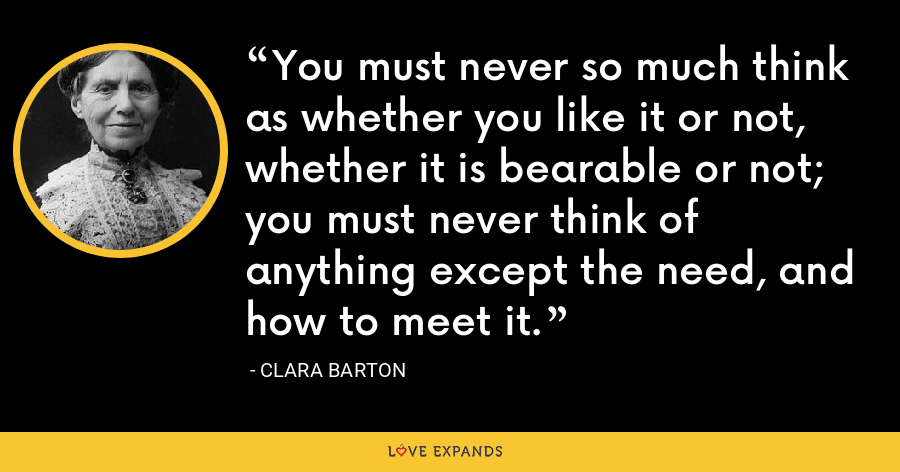 You must never so much think as whether you like it or not, whether it is bearable or not; you must never think of anything except the need, and how to meet it. - Clara Barton