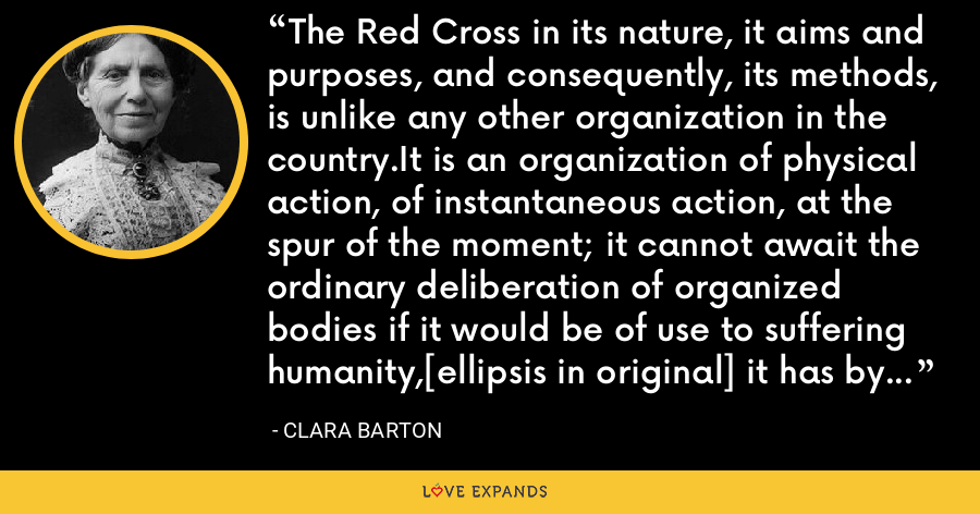 The Red Cross in its nature, it aims and purposes, and consequently, its methods, is unlike any other organization in the country.It is an organization of physical action, of instantaneous action, at the spur of the moment; it cannot await the ordinary deliberation of organized bodies if it would be of use to suffering humanity,[ellipsis in original] it has by its nature a field of its own. - Clara Barton
