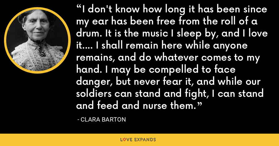 I don't know how long it has been since my ear has been free from the roll of a drum. It is the music I sleep by, and I love it.... I shall remain here while anyone remains, and do whatever comes to my hand. I may be compelled to face danger, but never fear it, and while our soldiers can stand and fight, I can stand and feed and nurse them. - Clara Barton