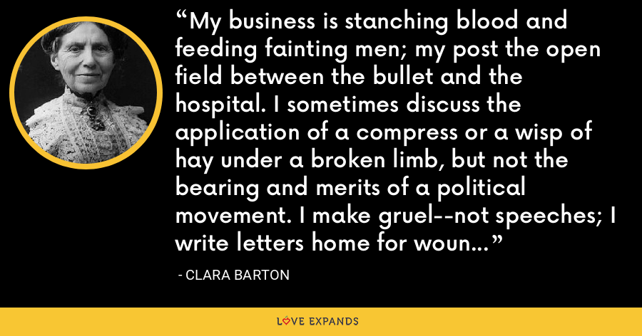 My business is stanching blood and feeding fainting men; my post the open field between the bullet and the hospital. I sometimes discuss the application of a compress or a wisp of hay under a broken limb, but not the bearing and merits of a political movement. I make gruel--not speeches; I write letters home for wounded soldiers, not political addresses. - Clara Barton