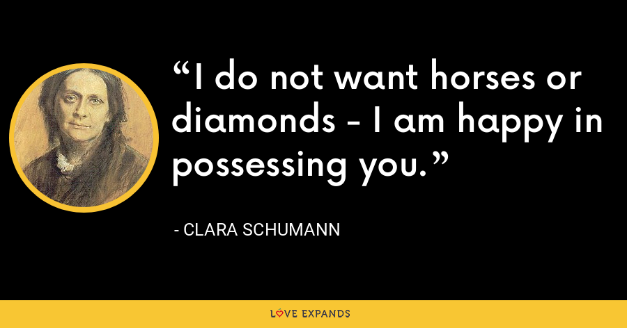I do not want horses or diamonds - I am happy in possessing you. - Clara Schumann