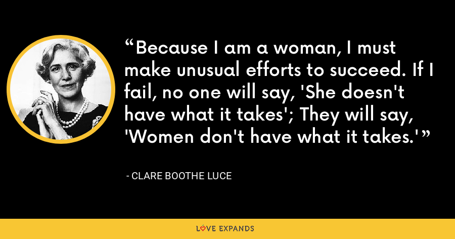 Because I am a woman, I must make unusual efforts to succeed. If I fail, no one will say, 'She doesn't have what it takes'; They will say, 'Women don't have what it takes.' - Clare Boothe Luce
