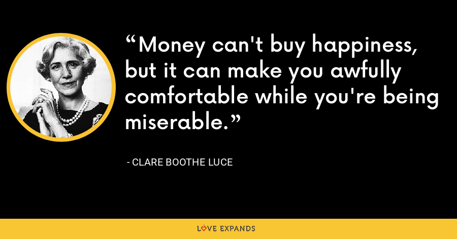 Money can't buy happiness, but it can make you awfully comfortable while you're being miserable. - Clare Boothe Luce