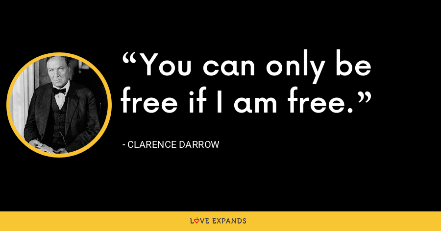 You can only be free if I am free. - Clarence Darrow