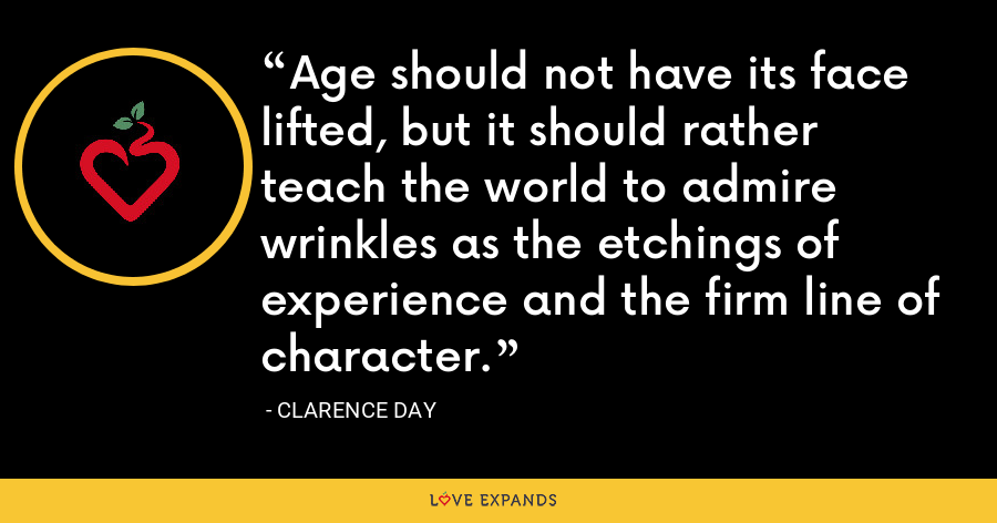 Age should not have its face lifted, but it should rather teach the world to admire wrinkles as the etchings of experience and the firm line of character. - Clarence Day