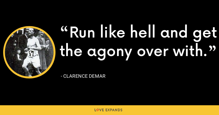 Run like hell and get the agony over with. - Clarence DeMar