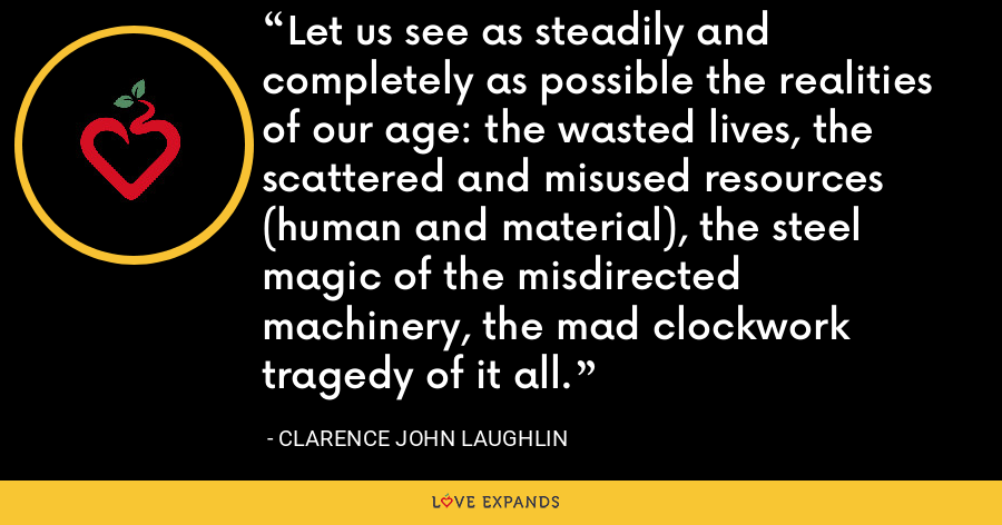 Let us see as steadily and completely as possible the realities of our age: the wasted lives, the scattered and misused resources (human and material), the steel magic of the misdirected machinery, the mad clockwork tragedy of it all. - Clarence John Laughlin