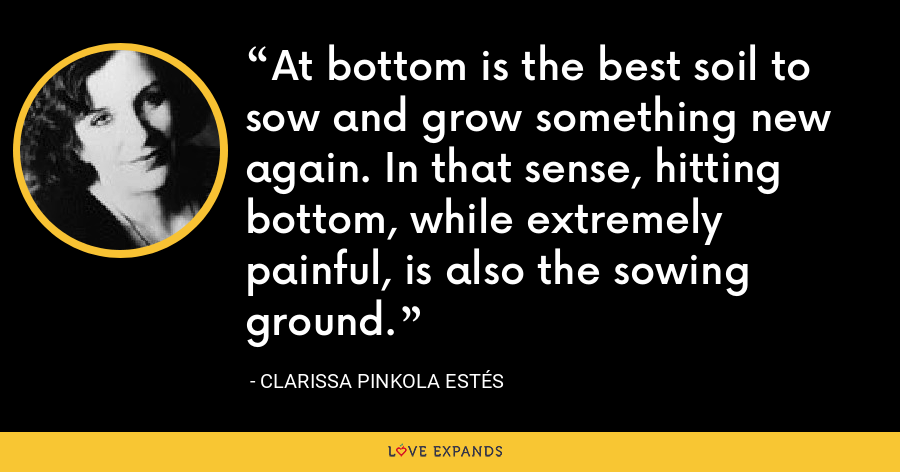 At bottom is the best soil to sow and grow something new again. In that sense, hitting bottom, while extremely painful, is also the sowing ground. - Clarissa Pinkola Estés