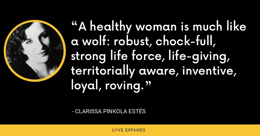 A healthy woman is much like a wolf: robust, chock-full, strong life force, life-giving, territorially aware, inventive, loyal, roving. - Clarissa Pinkola Estés