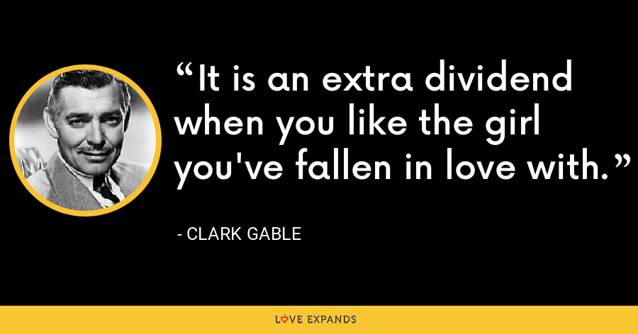 It is an extra dividend when you like the girl you've fallen in love with. - Clark Gable