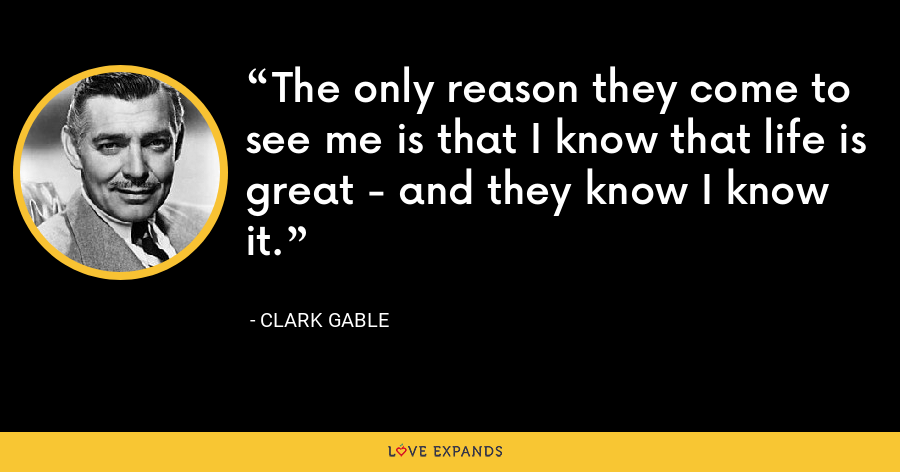 The only reason they come to see me is that I know that life is great - and they know I know it. - Clark Gable