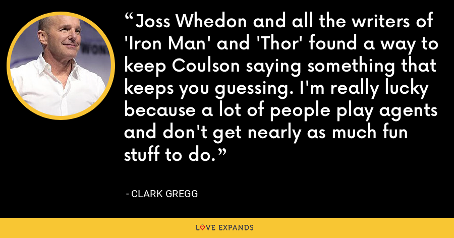 Joss Whedon and all the writers of 'Iron Man' and 'Thor' found a way to keep Coulson saying something that keeps you guessing. I'm really lucky because a lot of people play agents and don't get nearly as much fun stuff to do. - Clark Gregg