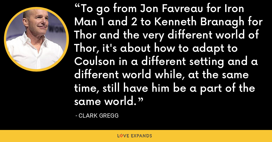 To go from Jon Favreau for Iron Man 1 and 2 to Kenneth Branagh for Thor and the very different world of Thor, it's about how to adapt to Coulson in a different setting and a different world while, at the same time, still have him be a part of the same world. - Clark Gregg