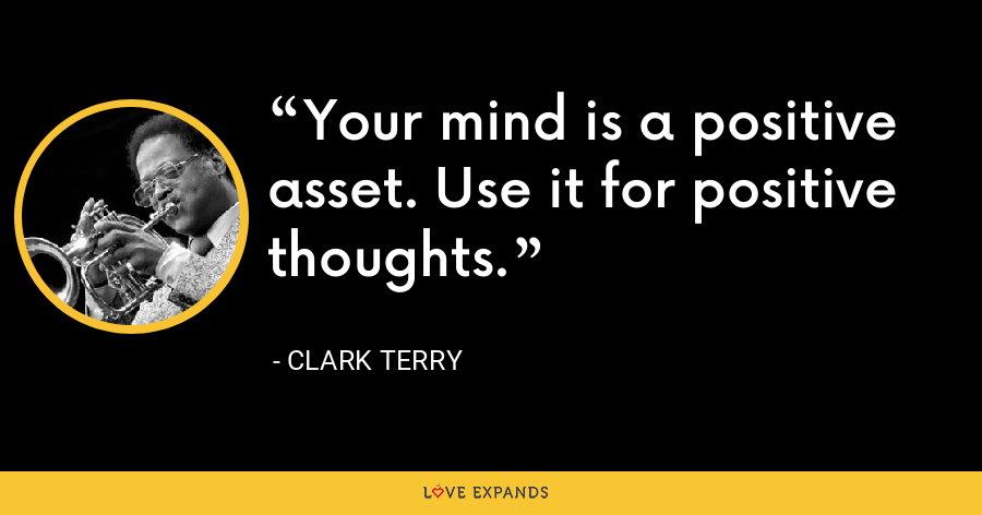 Your mind is a positive asset. Use it for positive thoughts. - Clark Terry