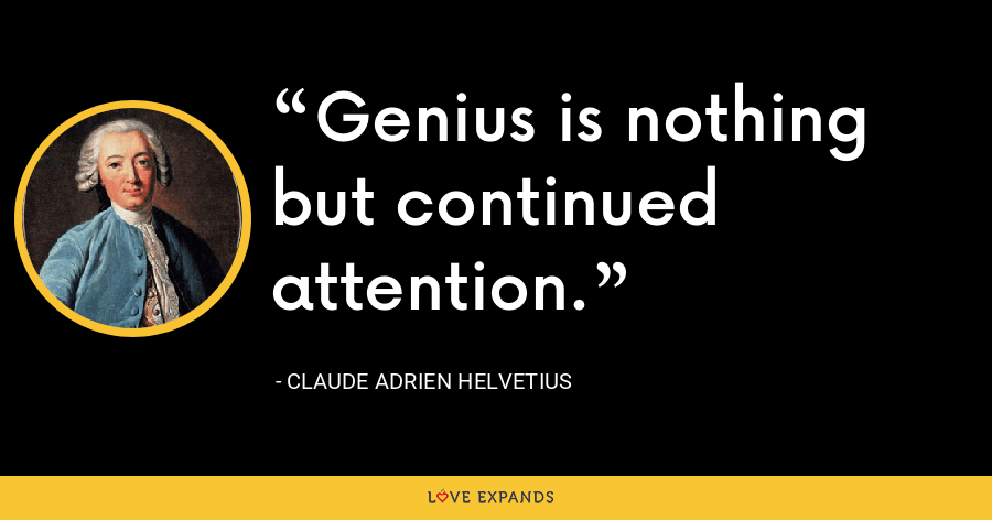 Genius is nothing but continued attention. - Claude Adrien Helvetius